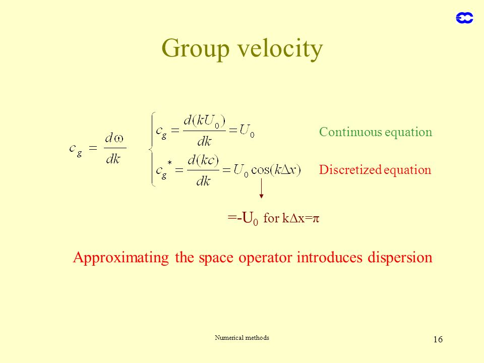Numerical methods 16 Group velocity Continuous equation Discretized equation =-U 0 for kΔx=π Approximating the space operator introduces dispersion