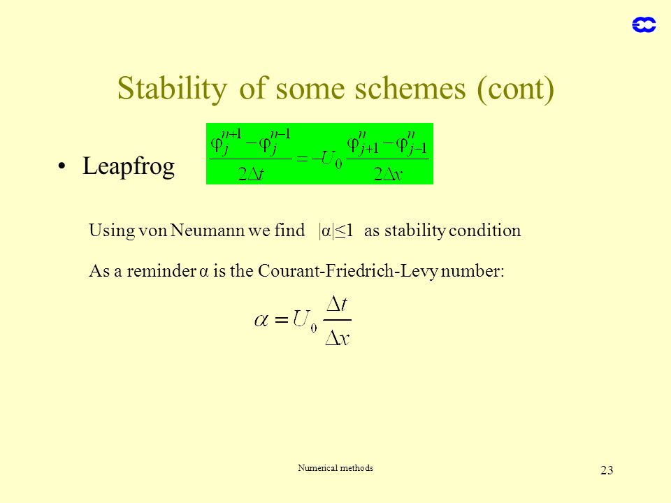 Numerical methods 23 Stability of some schemes (cont) Leapfrog Using von Neumann we find |α|1 as stability condition As a reminder α is the Courant-Fr