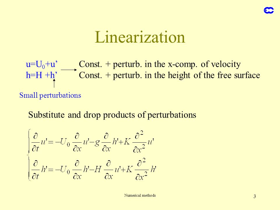 Numerical methods 3 Linearization u=U 0 +u h=H +h Const. + perturb. in the x-comp. of velocity Const. + perturb. in the height of the free surface Sub