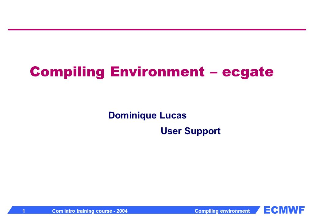 ECMWF 1 Com Intro training course - 2004 Compiling environment Compiling Environment – ecgate Dominique Lucas User Support
