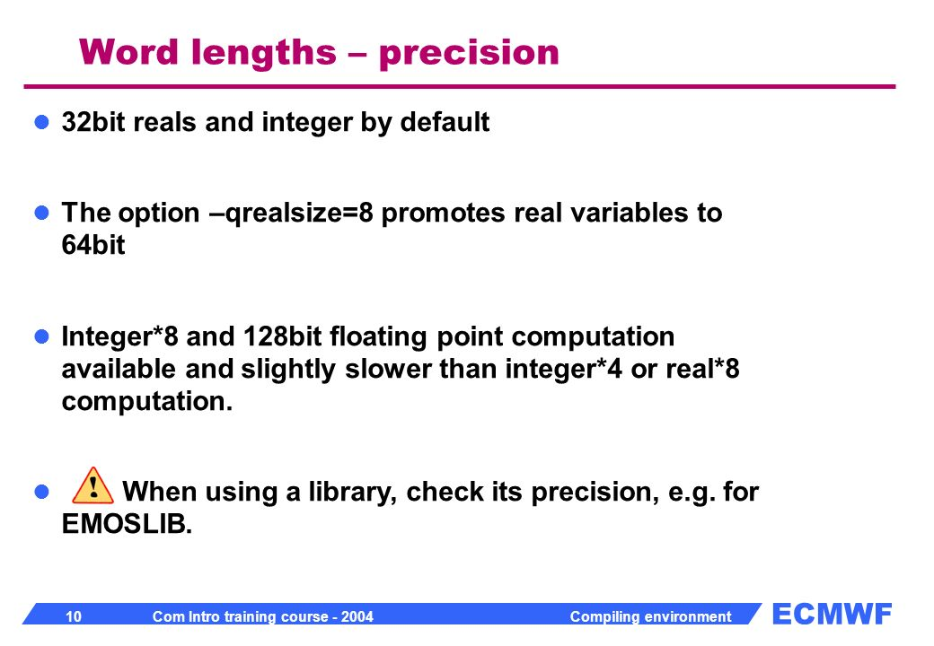 ECMWF 10 Com Intro training course - 2004 Compiling environment 32bit reals and integer by default The option –qrealsize=8 promotes real variables to 64bit Integer*8 and 128bit floating point computation available and slightly slower than integer*4 or real*8 computation.