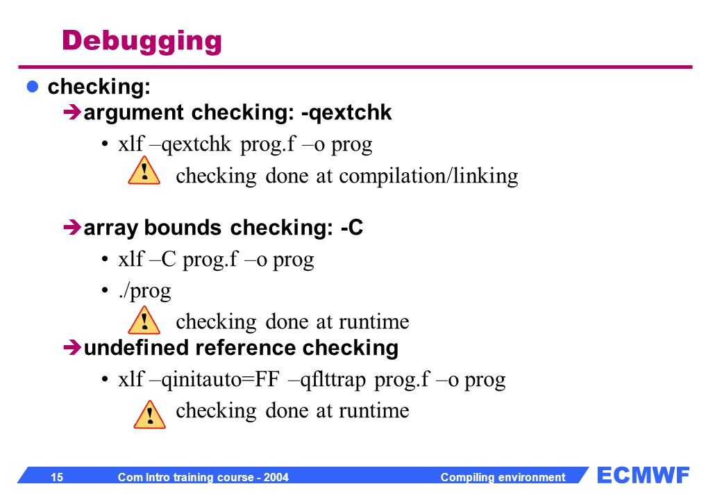 ECMWF 15 Com Intro training course - 2004 Compiling environment checking: argument checking: -qextchk xlf –qextchk prog.f –o prog checking done at compilation/linking array bounds checking: -C xlf –C prog.f –o prog./prog checking done at runtime undefined reference checking xlf –qinitauto=FF –qflttrap prog.f –o prog checking done at runtime Debugging
