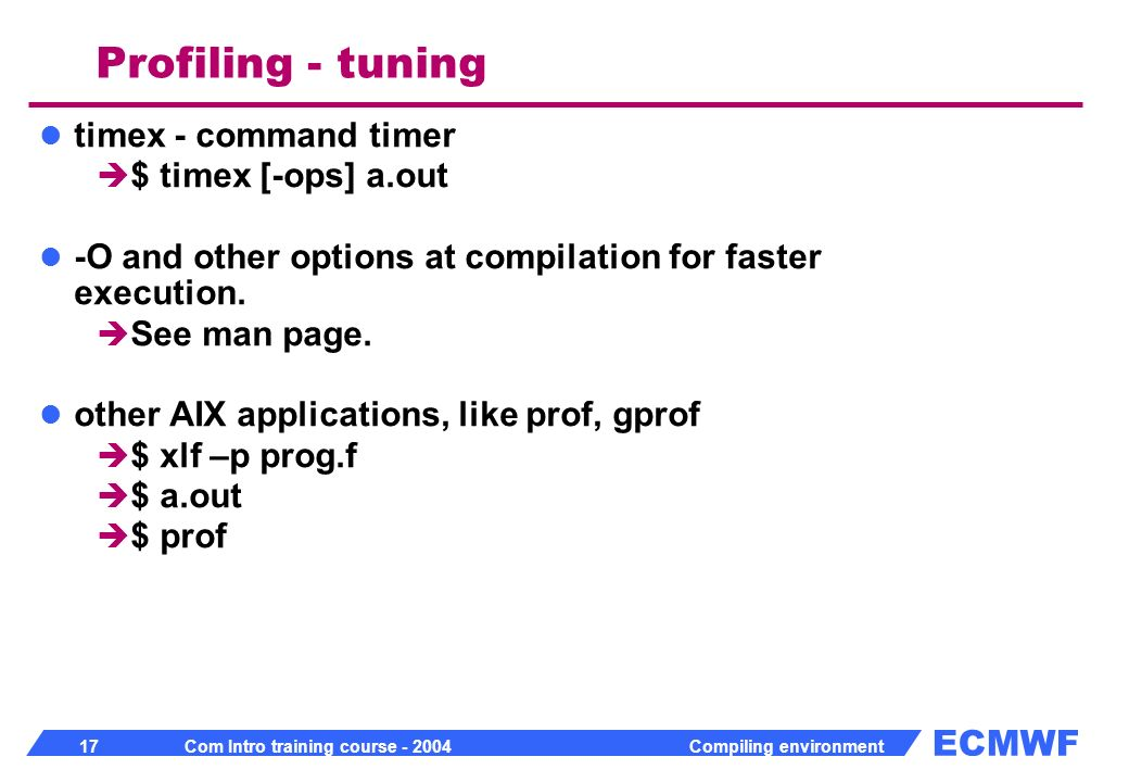 ECMWF 17 Com Intro training course - 2004 Compiling environment timex - command timer $ timex [-ops] a.out -O and other options at compilation for faster execution.