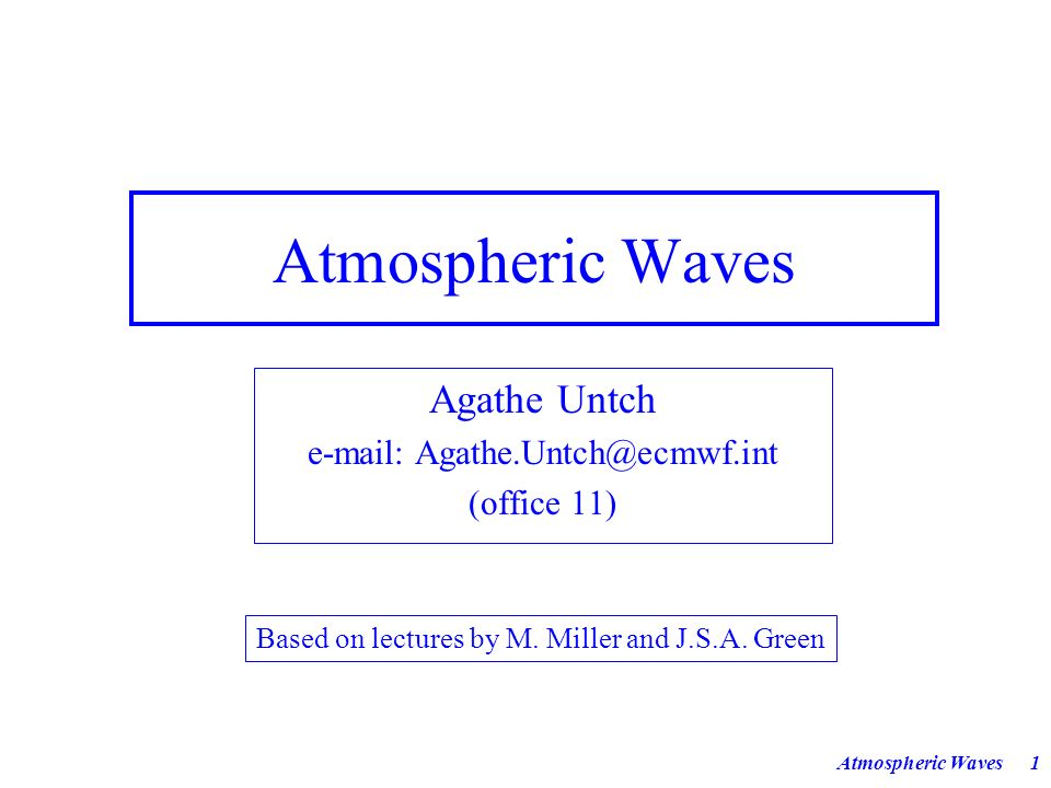 Atmospheric Waves11 Remarks: (1) All source/sink terms are omitted in eqs (1)-(5) (2) Total time derivative is defined as (3), where R is the ideal gas constant and c p the heat capacity at constant pressure (4) Setting gives familiar set of equations in hydrostatic approximation We dont make the hydrostatic approximation at present.