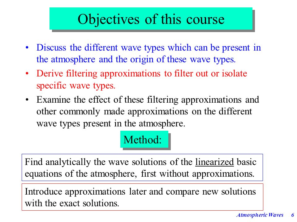 Atmospheric Waves6 Objectives of this course Discuss the different wave types which can be present in the atmosphere and the origin of these wave types.