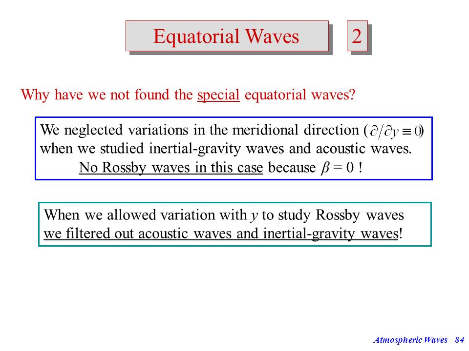 Atmospheric Waves83 Equatorial Waves Why do we have to take an extra look at the equatorial region? What is different at the equator from other latitu