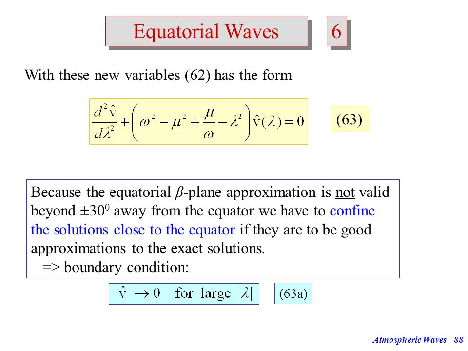 Atmospheric Waves87 Equatorial Waves 5 5 Assuming waves in x-direction for the perturbations: Inserting into system of equations (61) leads to the fol