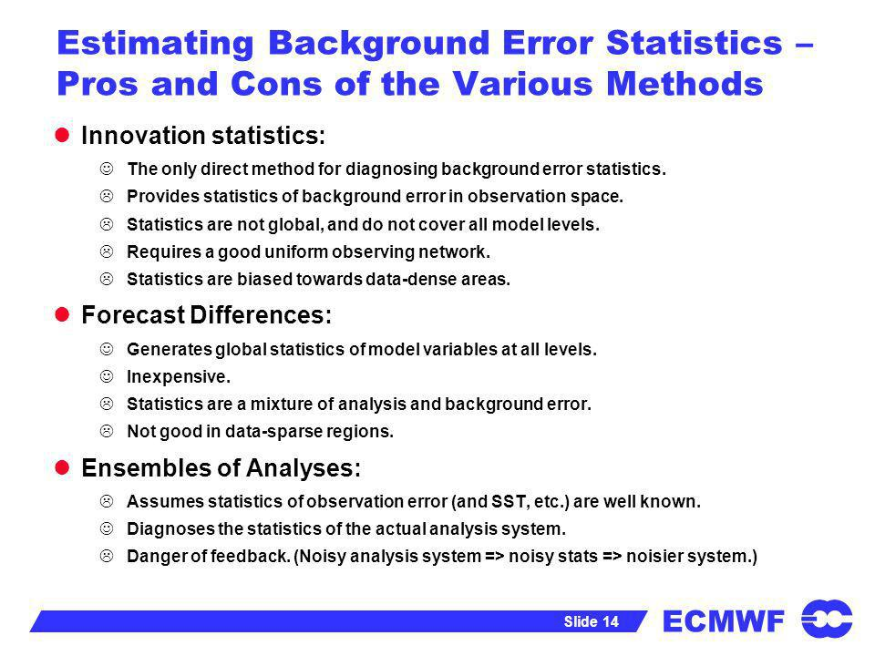ECMWF Slide 14 Estimating Background Error Statistics – Pros and Cons of the Various Methods Innovation statistics: The only direct method for diagnos