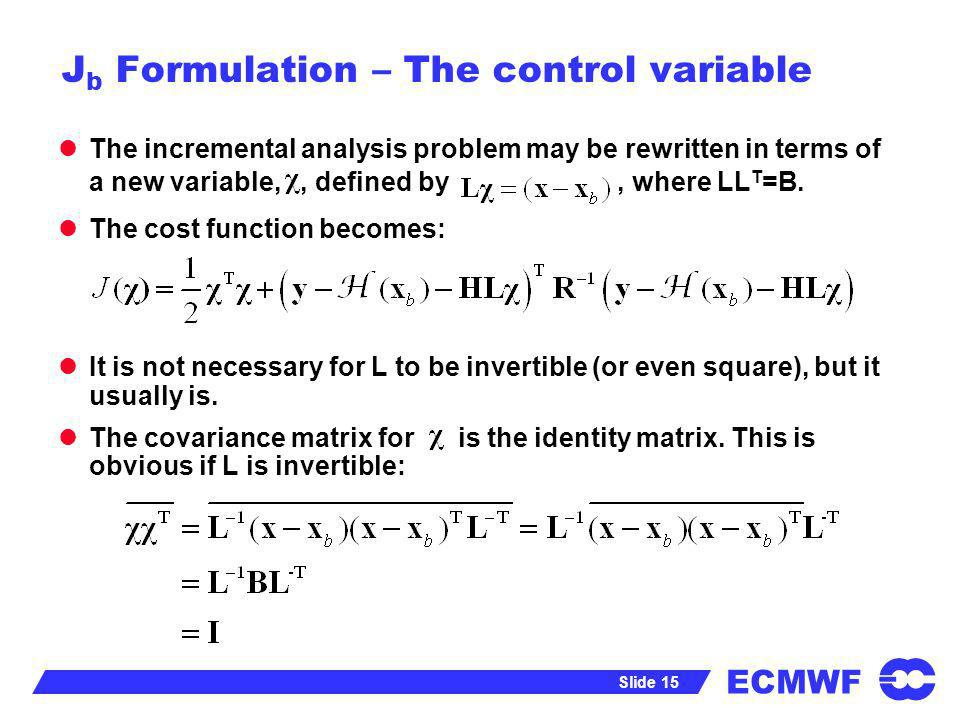 ECMWF Slide 15 J b Formulation – The control variable The incremental analysis problem may be rewritten in terms of a new variable,, defined by, where