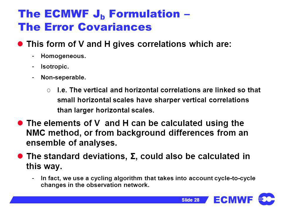 ECMWF Slide 28 The ECMWF J b Formulation – The Error Covariances This form of V and H gives correlations which are: -Homogeneous. -Isotropic. -Non-sep