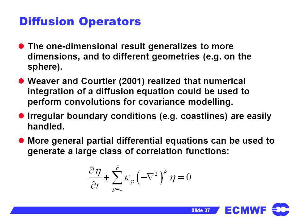 ECMWF Slide 37 Diffusion Operators The one-dimensional result generalizes to more dimensions, and to different geometries (e.g. on the sphere). Weaver