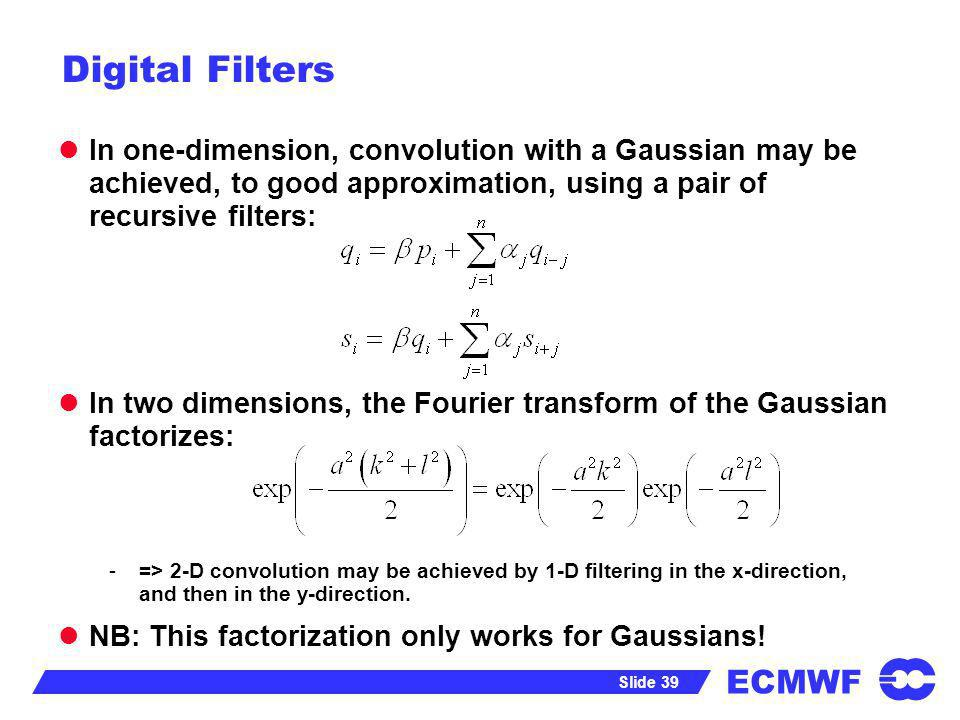 ECMWF Slide 39 Digital Filters In one-dimension, convolution with a Gaussian may be achieved, to good approximation, using a pair of recursive filters