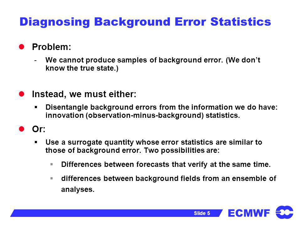 ECMWF Slide 5 Diagnosing Background Error Statistics Problem: -We cannot produce samples of background error. (We dont know the true state.) Instead,