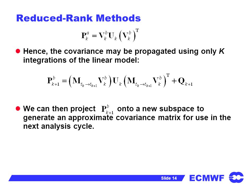 ECMWF Slide 14 Reduced-Rank Methods Hence, the covariance may be propagated using only K integrations of the linear model: We can then project onto a