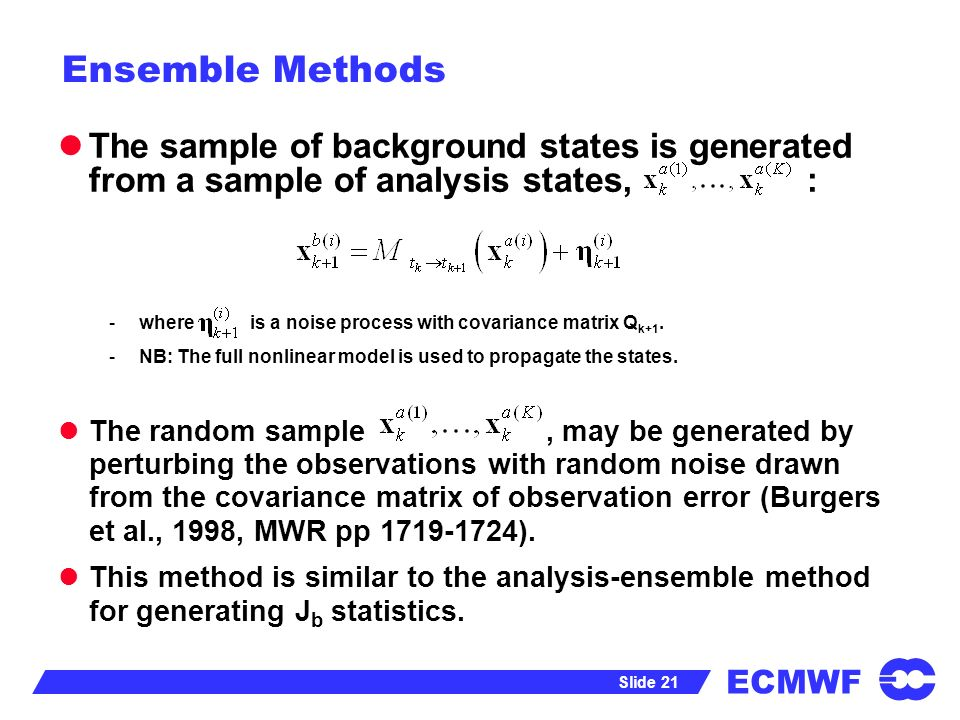 ECMWF Slide 21 Ensemble Methods The sample of background states is generated from a sample of analysis states, : -where is a noise process with covari