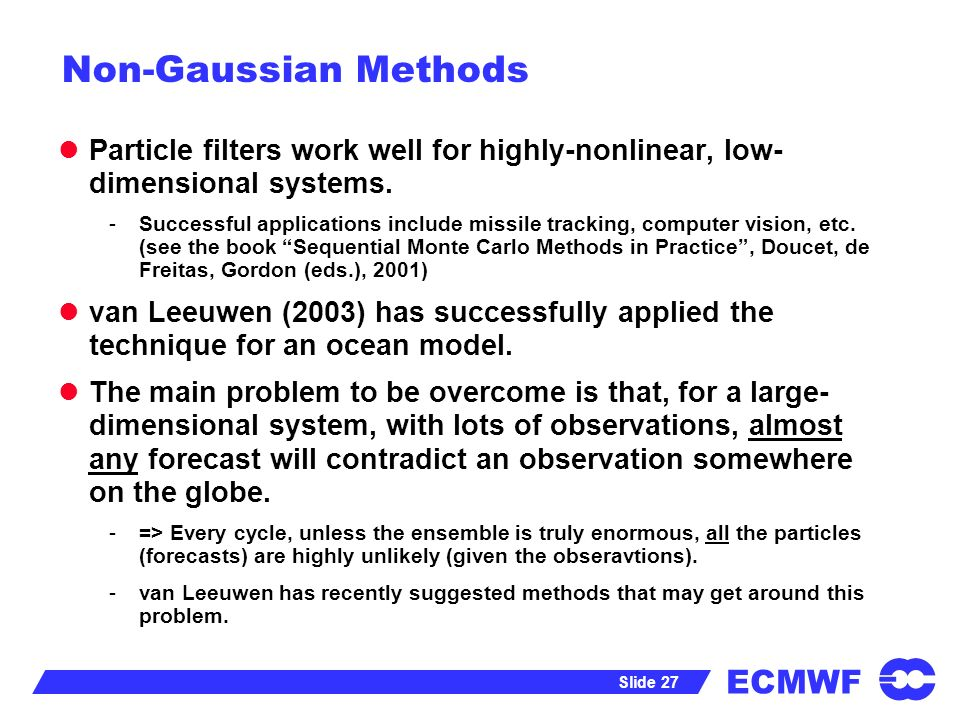 ECMWF Slide 27 Non-Gaussian Methods Particle filters work well for highly-nonlinear, low- dimensional systems. -Successful applications include missil