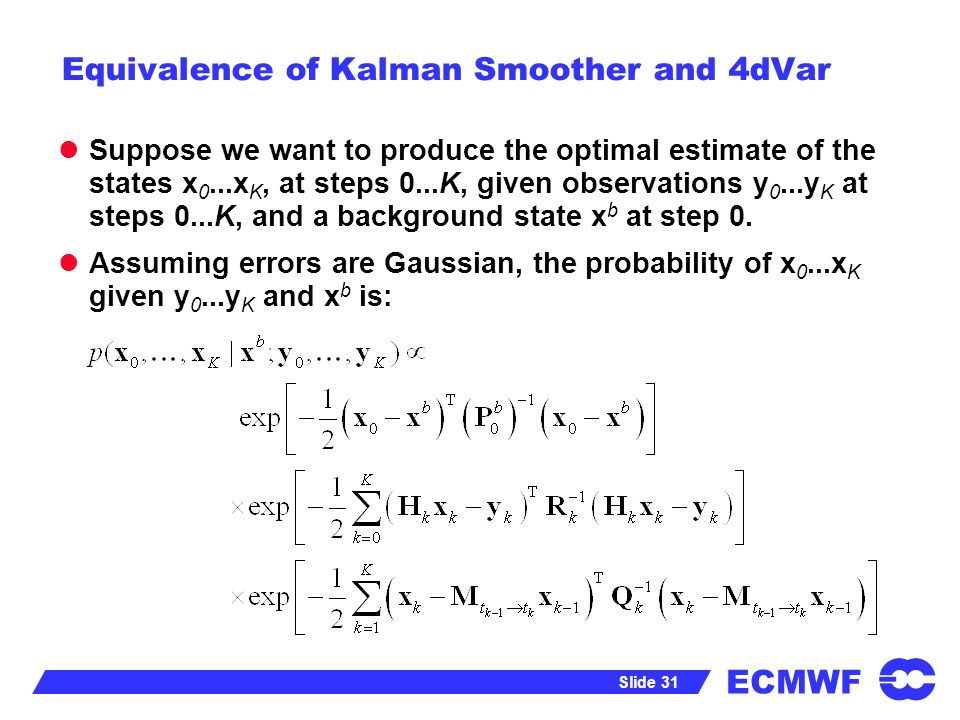 ECMWF Slide 31 Equivalence of Kalman Smoother and 4dVar Suppose we want to produce the optimal estimate of the states x 0...x K, at steps 0...K, given