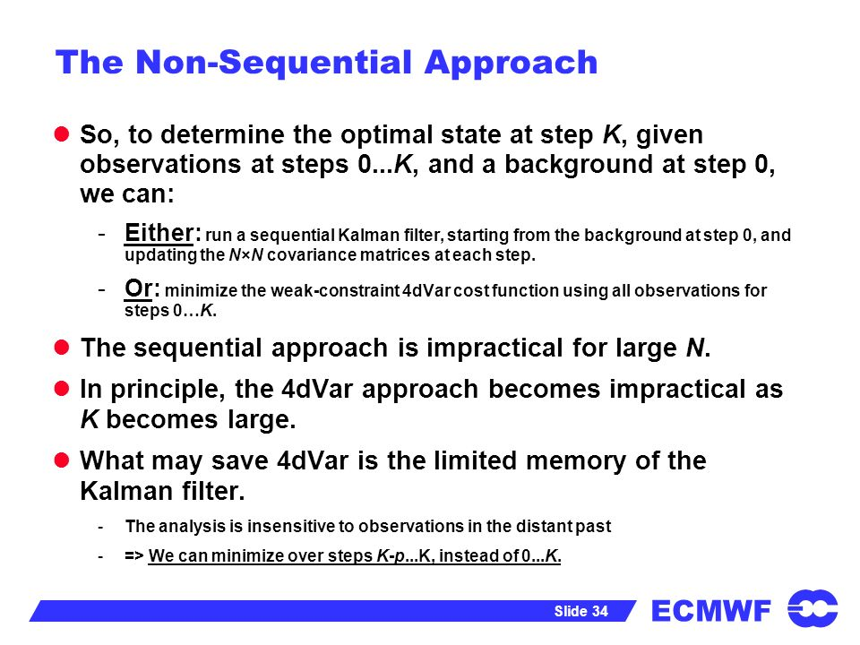 ECMWF Slide 34 The Non-Sequential Approach So, to determine the optimal state at step K, given observations at steps 0...K, and a background at step 0