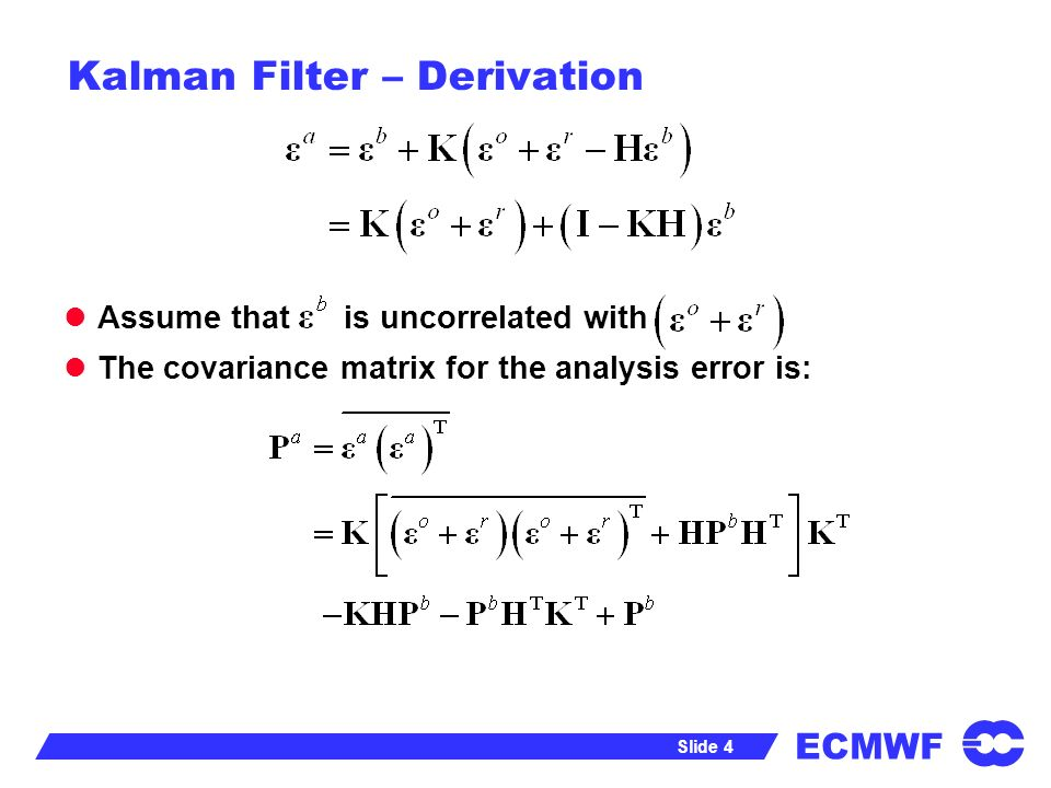 ECMWF Slide 4 Kalman Filter – Derivation Assume that is uncorrelated with The covariance matrix for the analysis error is: