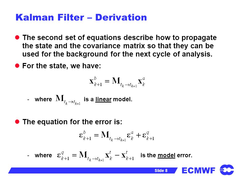 ECMWF Slide 8 Kalman Filter – Derivation The second set of equations describe how to propagate the state and the covariance matrix so that they can be