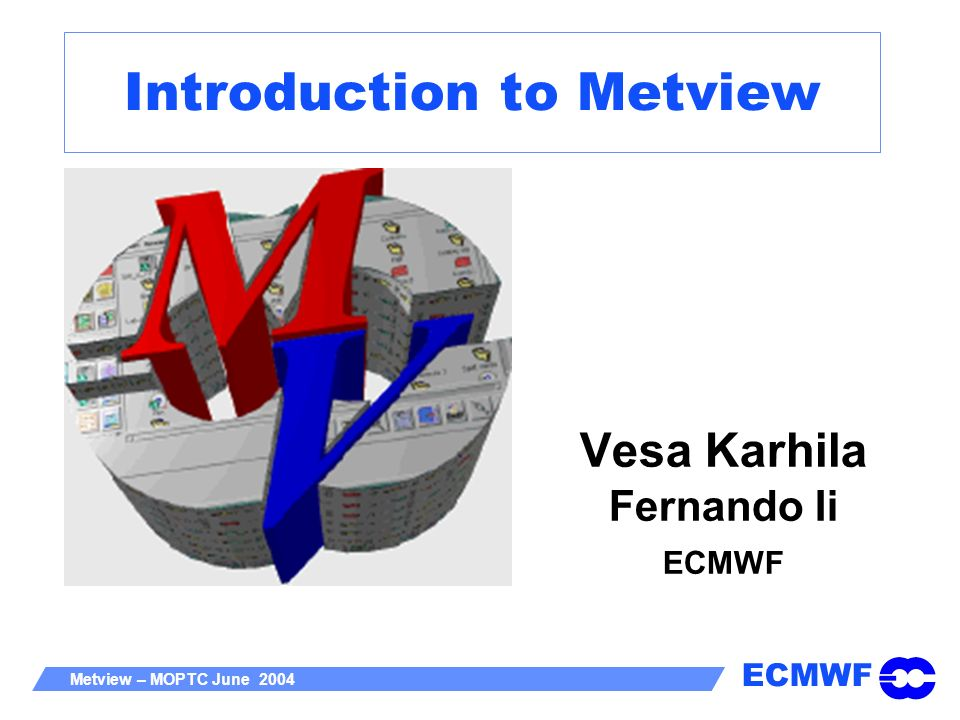 ECMWF Metview – MOPTC June 2004 - 22 Metview Manuals Access to manuals on Metview web pages PDF version Printable, searchable HTML version Linked to editors .
