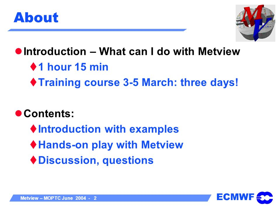ECMWF Metview – MOPTC June 2004 - 3 About Metview Interactive meteorological application to: Access Manipulate Visualise meteorological data on Unix workstations Everything in Metview is an icon Easy to learn No need to type/remember commands Powerful meteorologically oriented macro language Interactive and batch modes Manuals available in PDF and HTML Check Metview web pages