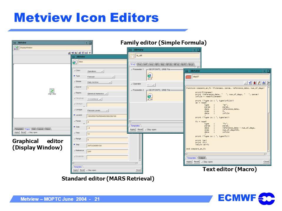 ECMWF Metview – MOPTC June 2004 - 21 Metview Icon Editors Graphical editor (Display Window) Standard editor (MARS Retrieval) Family editor (Simple For