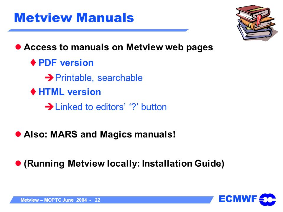 ECMWF Metview – MOPTC June 2004 - 22 Metview Manuals Access to manuals on Metview web pages PDF version Printable, searchable HTML version Linked to e