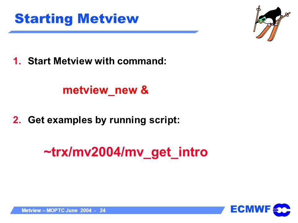ECMWF Metview – MOPTC June 2004 - 24 Starting Metview 1.Start Metview with command: metview_new & 2.Get examples by running script: ~trx/mv2004/mv_get