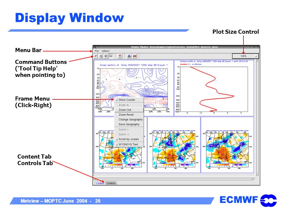 ECMWF Metview – MOPTC June 2004 - 26 Display Window Menu Bar Frame Menu (Click-Right) Content Tab Controls Tab Command Buttons (Tool Tip Help when poi