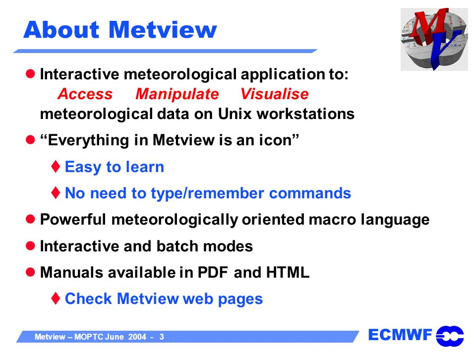 ECMWF Metview – MOPTC June 2004 - 3 About Metview Interactive meteorological application to: Access Manipulate Visualise meteorological data on Unix w