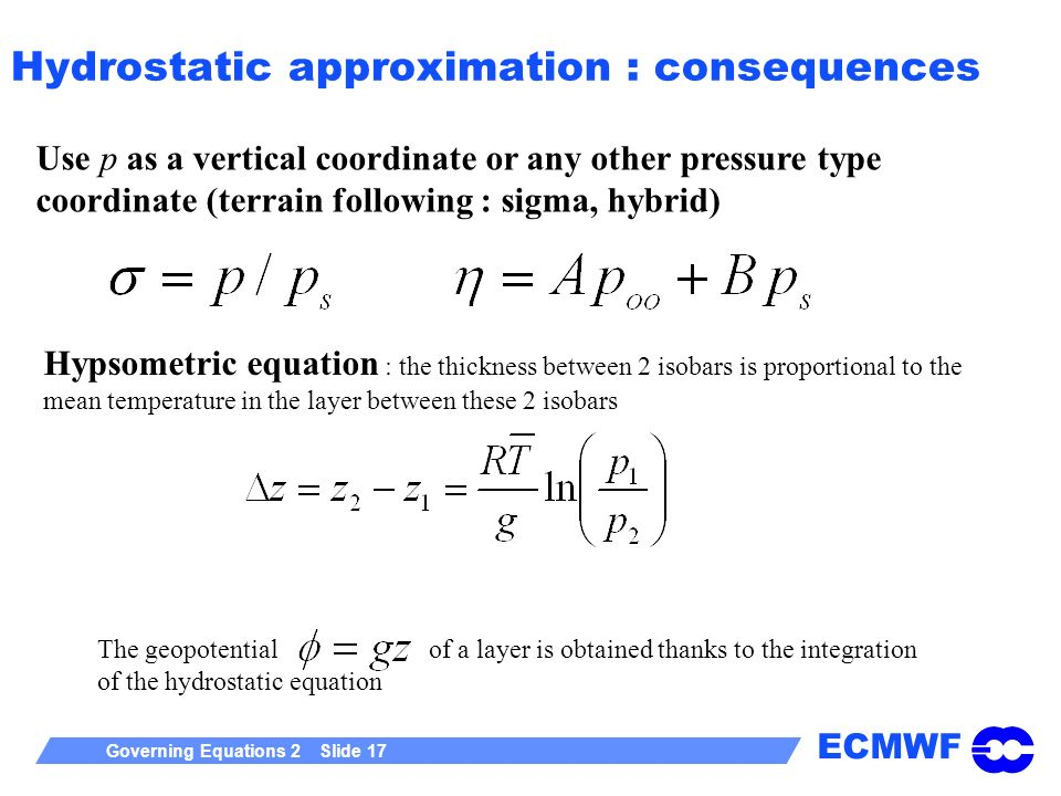 ECMWF Governing Equations 2 Slide 17 Use p as a vertical coordinate or any other pressure type coordinate (terrain following : sigma, hybrid) Hydrostatic approximation : consequences Hypsometric equation : the thickness between 2 isobars is proportional to the mean temperature in the layer between these 2 isobars The geopotential of a layer is obtained thanks to the integration of the hydrostatic equation