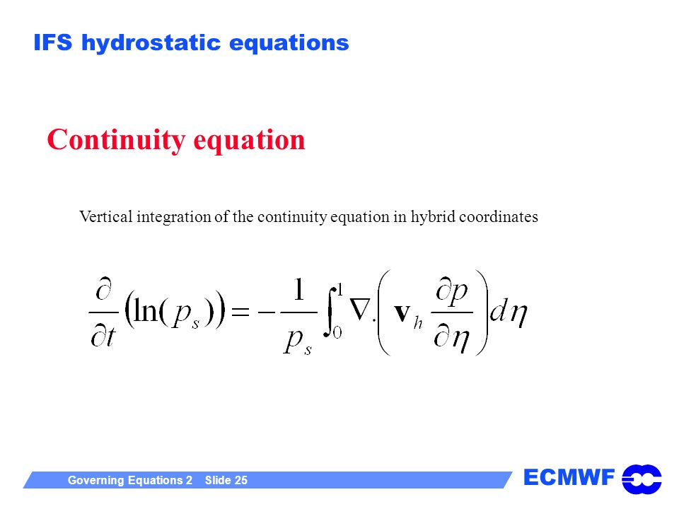 ECMWF Governing Equations 2 Slide 25 IFS hydrostatic equations Continuity equation Vertical integration of the continuity equation in hybrid coordinates