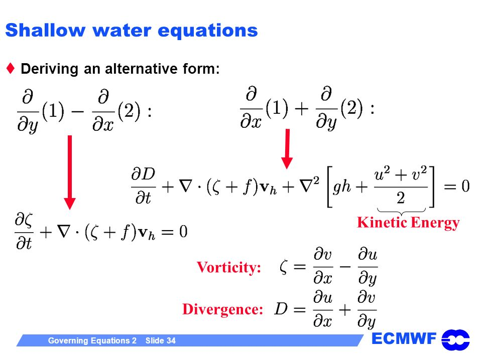 ECMWF Governing Equations 2 Slide 34 Shallow water equations Deriving an alternative form: Vorticity: Divergence: Kinetic Energy