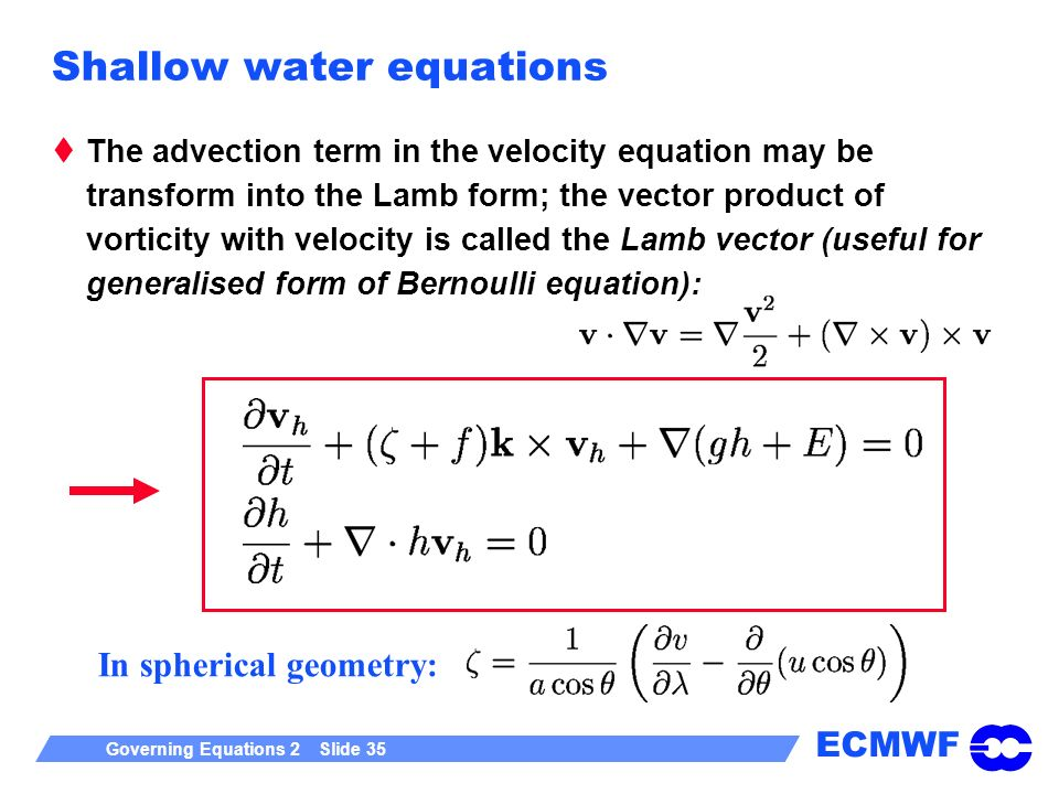 ECMWF Governing Equations 2 Slide 35 Shallow water equations The advection term in the velocity equation may be transform into the Lamb form; the vector product of vorticity with velocity is called the Lamb vector (useful for generalised form of Bernoulli equation): In spherical geometry: