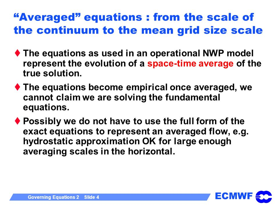 ECMWF Governing Equations 2 Slide 4 Averaged equations : from the scale of the continuum to the mean grid size scale The equations as used in an operational NWP model represent the evolution of a space-time average of the true solution.