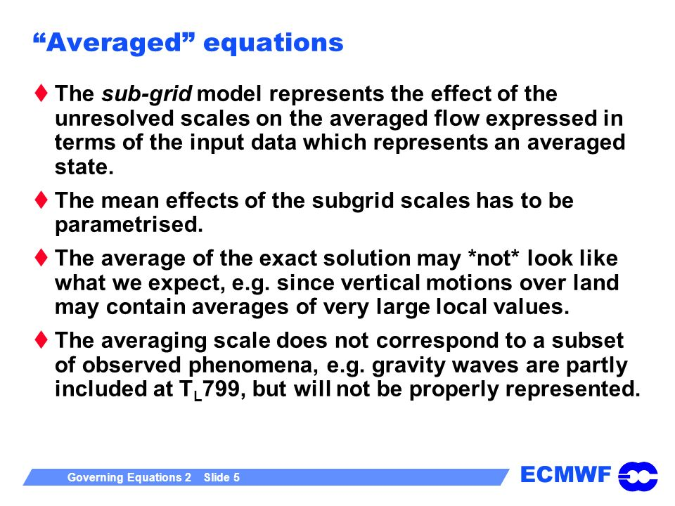 ECMWF Governing Equations 2 Slide 5 Averaged equations The sub-grid model represents the effect of the unresolved scales on the averaged flow expressed in terms of the input data which represents an averaged state.