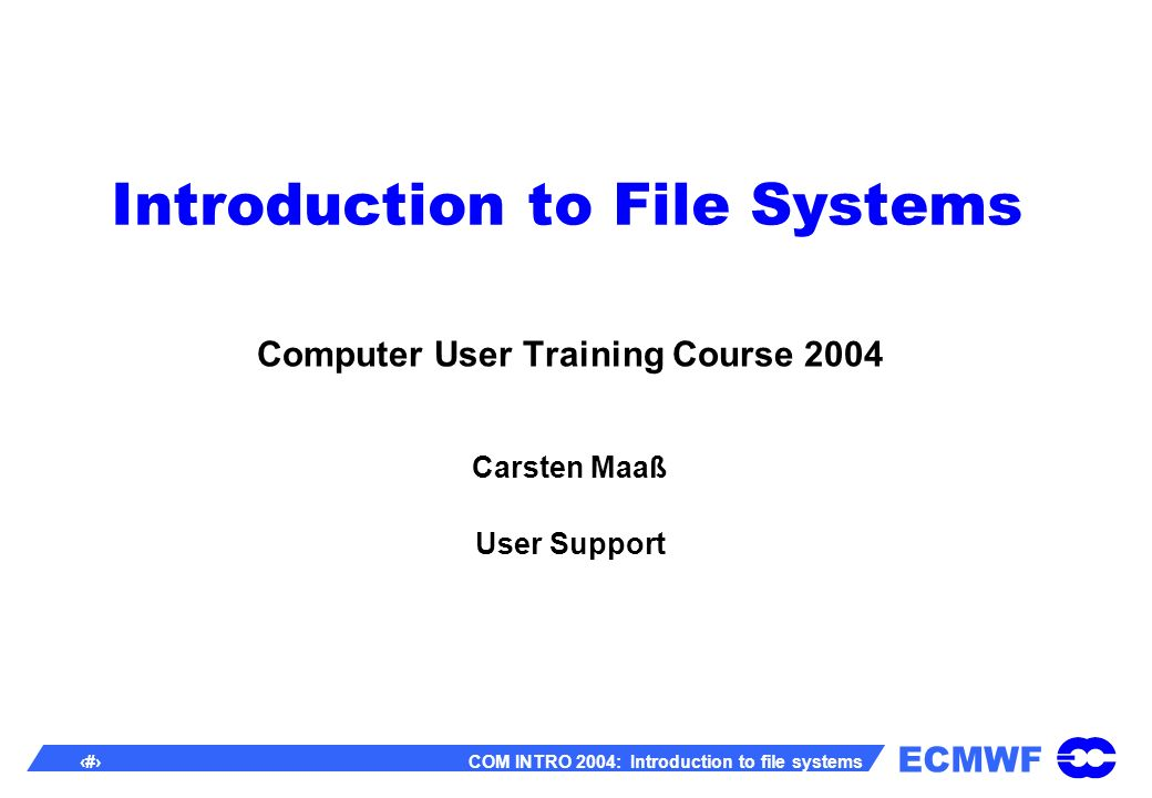 ECMWF 1 COM INTRO 2004: Introduction to file systems Introduction to File Systems Computer User Training Course 2004 Carsten Maaß User Support