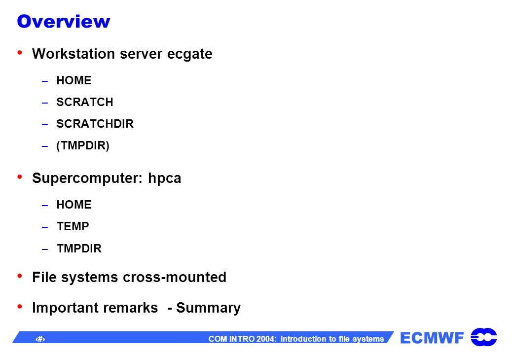 ECMWF 13 COM INTRO 2004: Introduction to file systems Important remarks – Summary Use only the following file systems hpcaTypeSuitable for $HOMEGPFSpermanent files: sources,.profile, utilities, libs … $TEMPGPFStemporary files $TMPDIRGPFSdata to be automatically at the end of a job ecgateTypeSuitable for $HOMEUFSpermanent files: sources,.profile, utilities, libs $SCRATCHUFStemporary files $SCRATCHDIRUFSdata to be automatically deleted at the end of a job