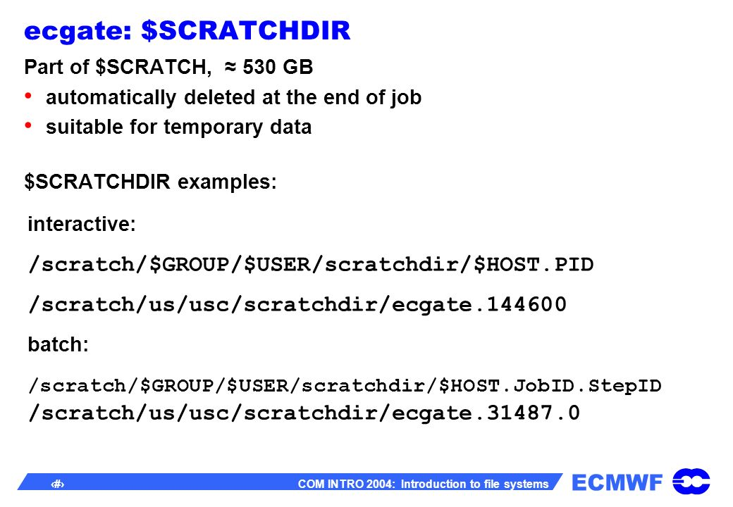 ECMWF 7 COM INTRO 2004: Introduction to file systems ecgate: $SCRATCHDIR Part of $SCRATCH, 530 GB automatically deleted at the end of job suitable for temporary data $SCRATCHDIR examples: interactive: /scratch/$GROUP/$USER/scratchdir/$HOST.PID /scratch/us/usc/scratchdir/ecgate.144600 batch: /scratch/$GROUP/$USER/scratchdir/$HOST.JobID.StepID /scratch/us/usc/scratchdir/ecgate.31487.0
