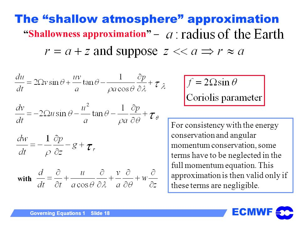 ECMWF Governing Equations 1 Slide 18 The shallow atmosphere approximation Shallowness approximation – For consistency with the energy conservation and