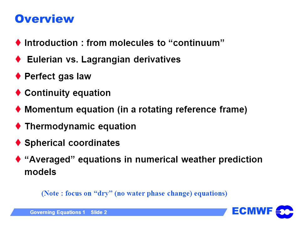 ECMWF Governing Equations 1 Slide 2 Overview Introduction : from molecules to continuum Eulerian vs. Lagrangian derivatives Perfect gas law Continuity