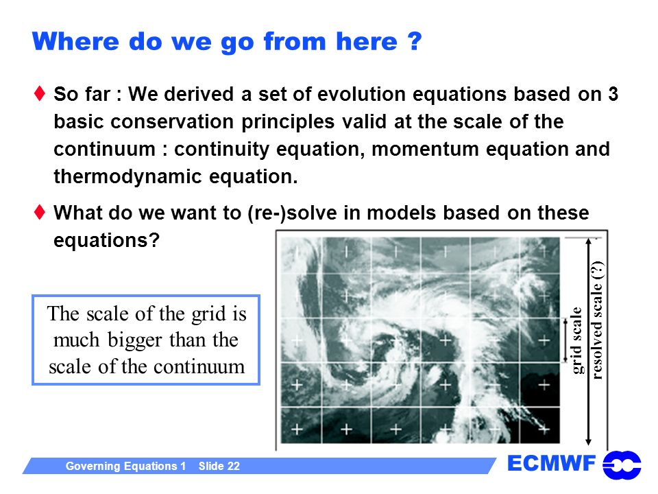 ECMWF Governing Equations 1 Slide 22 Where do we go from here ? So far : We derived a set of evolution equations based on 3 basic conservation princip