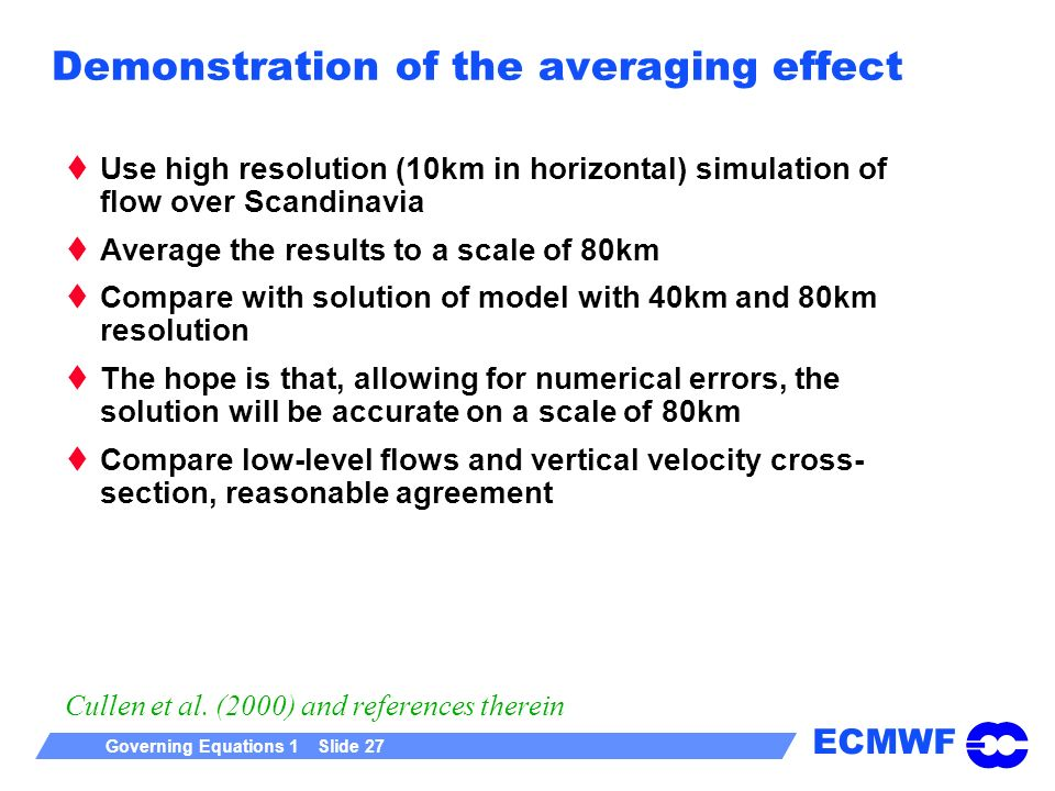 ECMWF Governing Equations 1 Slide 27 Demonstration of the averaging effect Use high resolution (10km in horizontal) simulation of flow over Scandinavi