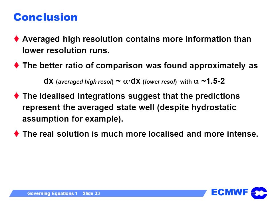 ECMWF Governing Equations 1 Slide 33 Conclusion Averaged high resolution contains more information than lower resolution runs. The better ratio of com