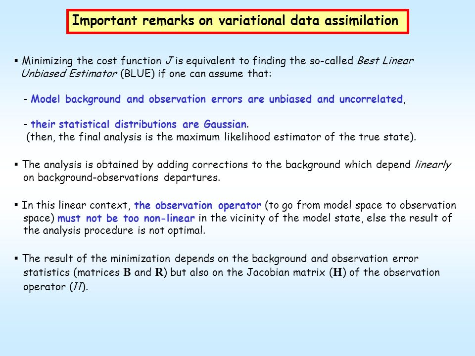 Important remarks on variational data assimilation Minimizing the cost function J is equivalent to finding the so-called Best Linear Unbiased Estimato