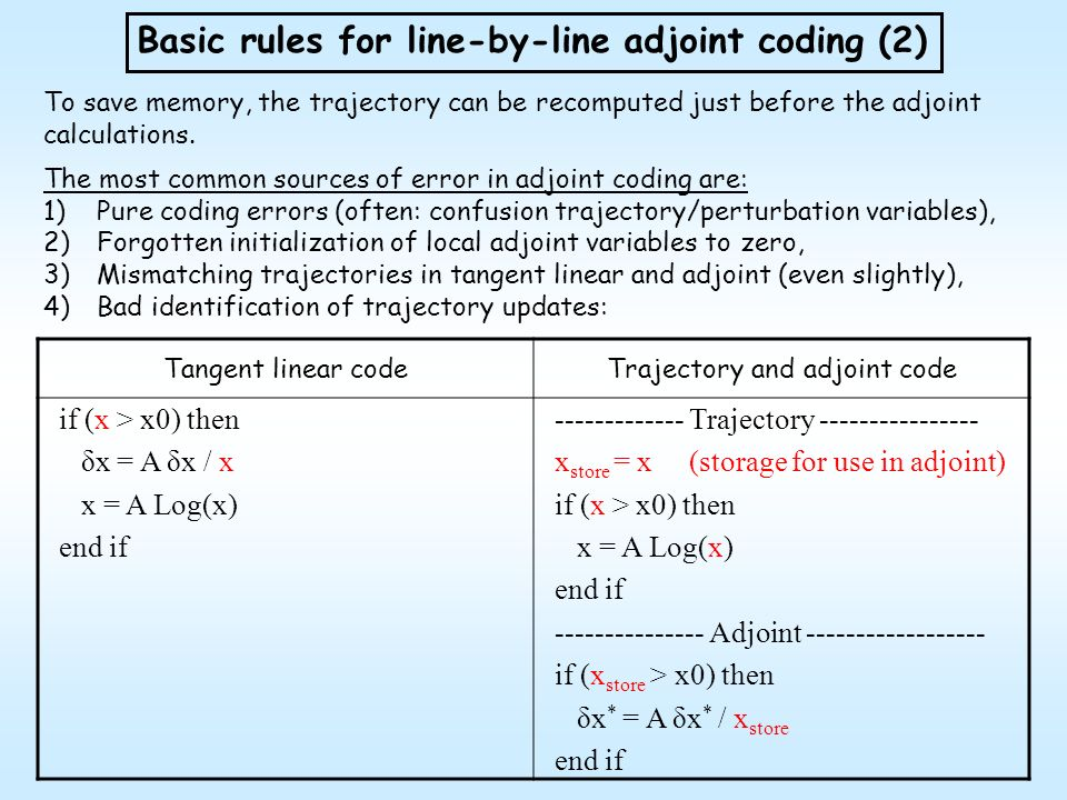 Tangent linear codeTrajectory and adjoint code if (x > x0) then δx = A δx / x x = A Log(x) end if ------------- Trajectory ---------------- x store =