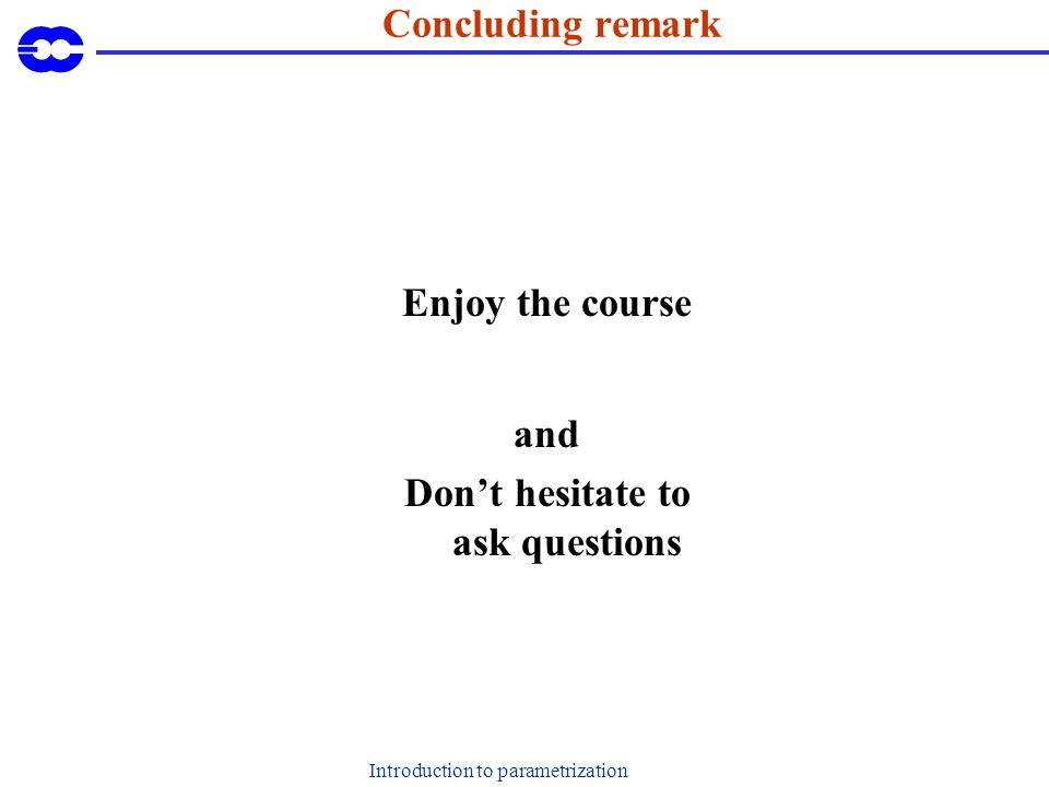 Introduction to parametrization Concluding remark Enjoy the course and Dont hesitate to ask questions