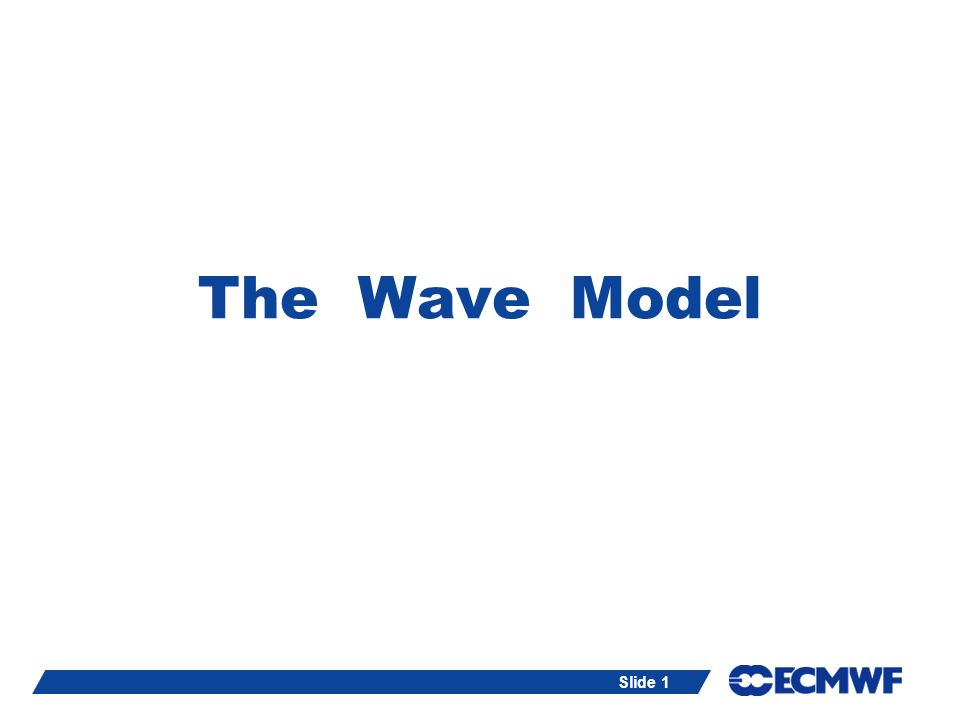Slide 2The Wave Model (ECWAM) Lecture notes can be reached at: http://www.ecmwf.int - News & Events - Training courses - meteorology and computing - Lecture Notes: Meteorological Training Course - (3) Numerical methods and the adiabatic formulation of models - The wave model .