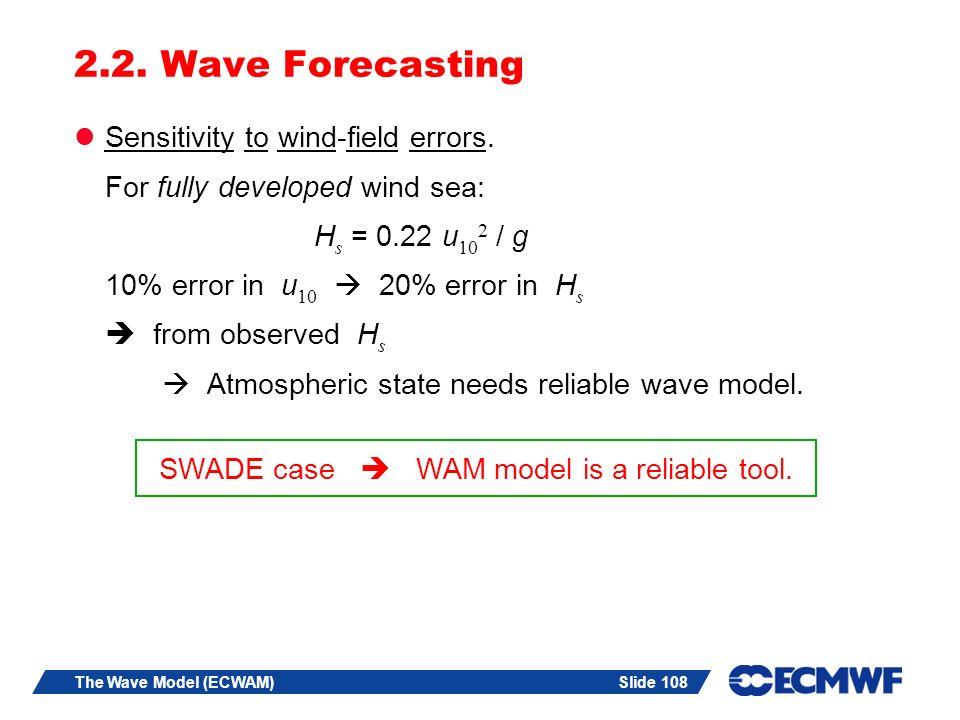 Slide 108The Wave Model (ECWAM) 2.2. Wave Forecasting Sensitivity to wind-field errors. For fully developed wind sea: H s = 0.22 u 10 2 / g 10% error